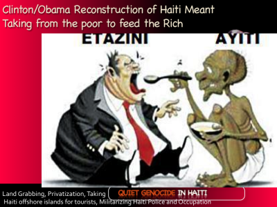 "Barack Obama & Bill Clinton did not ""build Haiti back better."" Where did the money go? Haiti recovery was about US land grabbing, privatization of Haiti assets, militarizing Haiti police, amending Haiti Constitution to better dominate and tightening the occupation further with Martelly puppet government"