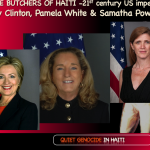Hillary Clinton as Secretary of State helped impose the Martelly dictatorship. US Ambassador to Haiti, Pamela White and US Ambassador to UN Samatha Powers, daily maintain the Haiti terror with UN guns and the NGO charitable fronts